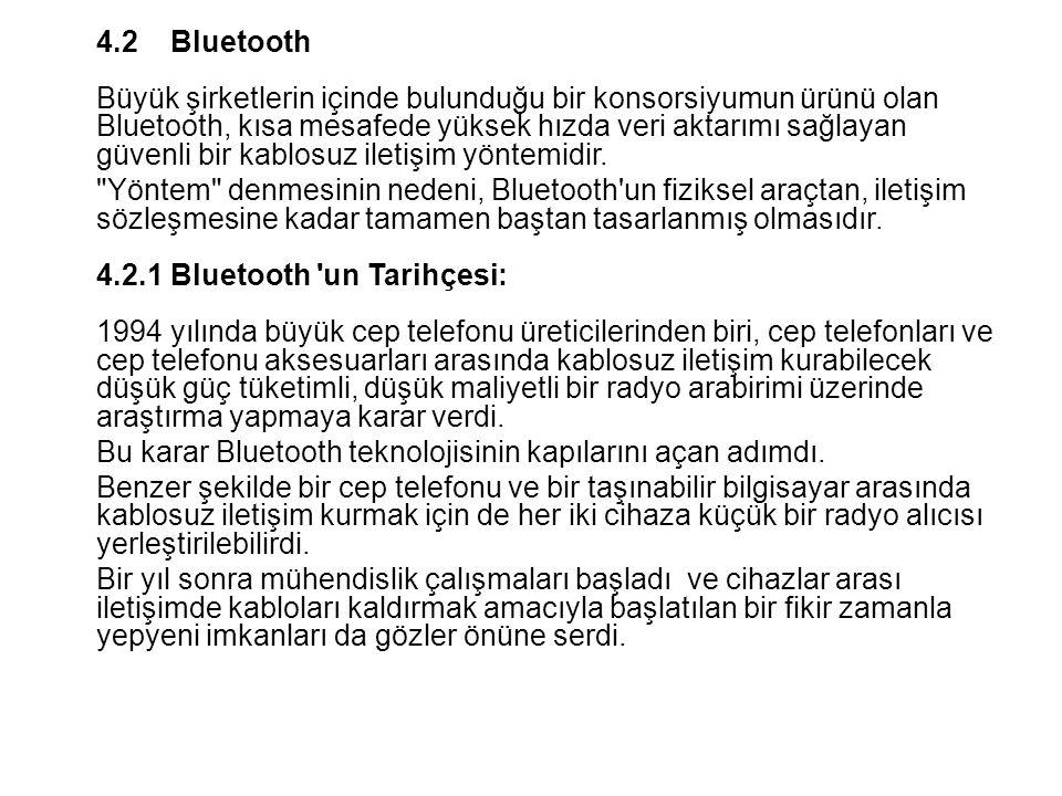 4.2 Bluetooth Büyük şirketlerin içinde bulunduğu bir konsorsiyumun ürünü olan Bluetooth, kısa mesafede yüksek hızda veri aktarımı sağlayan güvenli bir kablosuz iletişim yöntemidir.
