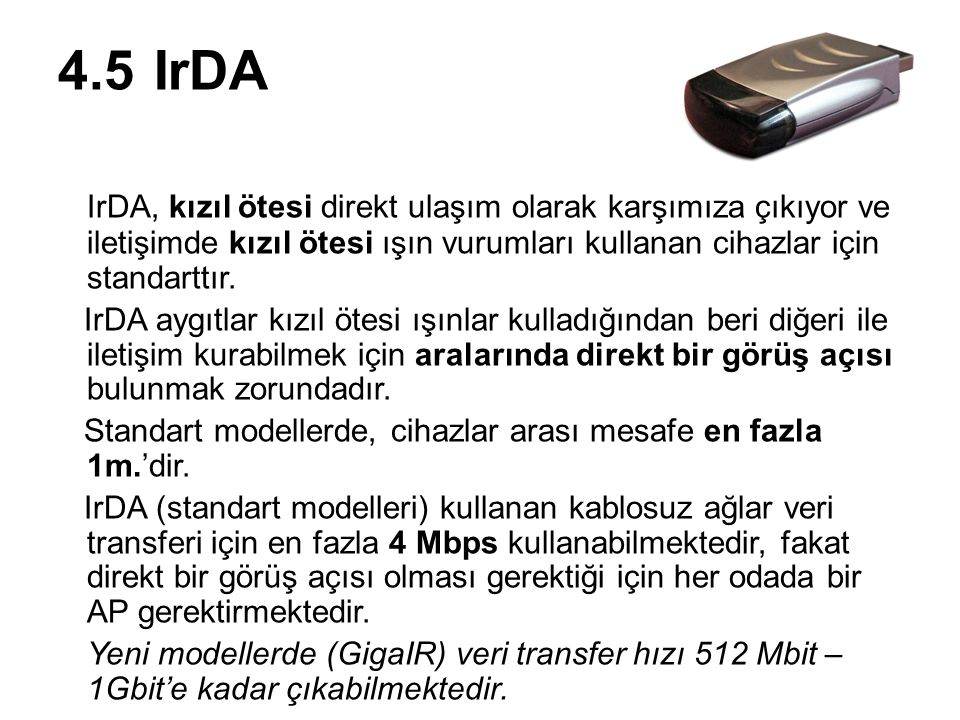 4.5 IrDA IrDA, kızıl ötesi direkt ulaşım olarak karşımıza çıkıyor ve iletişimde kızıl ötesi ışın vurumları kullanan cihazlar için standarttır.
