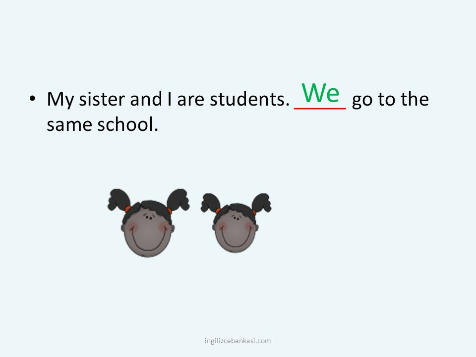 We My sister and I are students. _____ go to the same school.