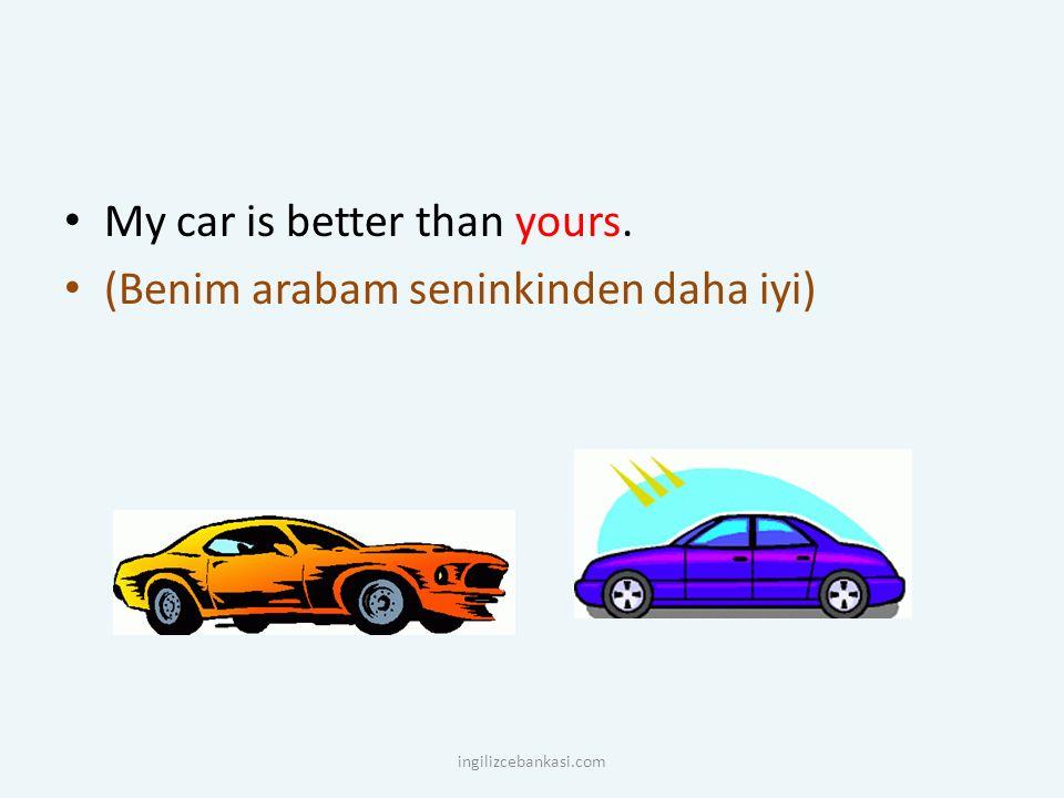 My car is better than yours. (Benim arabam seninkinden daha iyi)