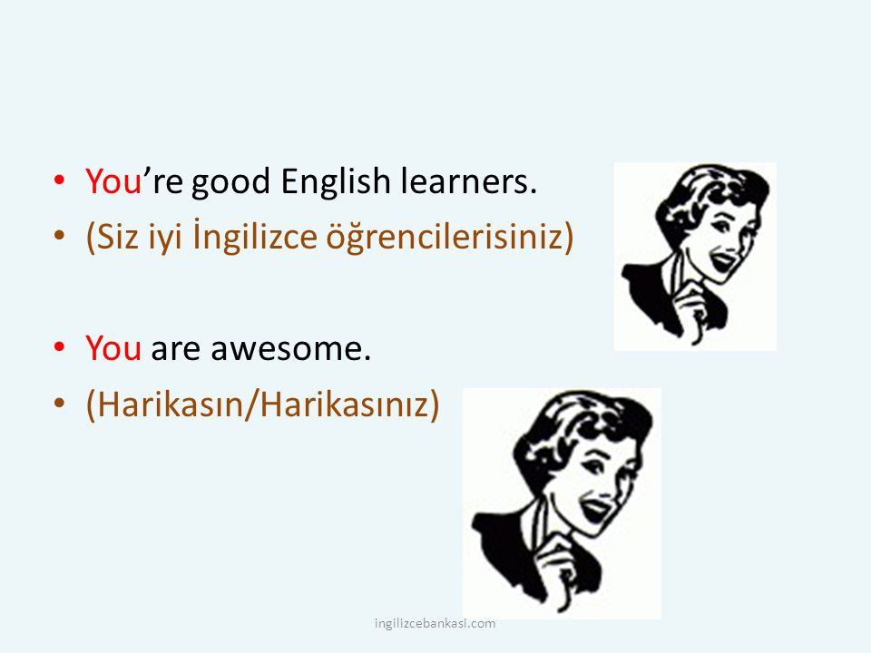 You're good English learners. (Siz iyi İngilizce öğrencilerisiniz)