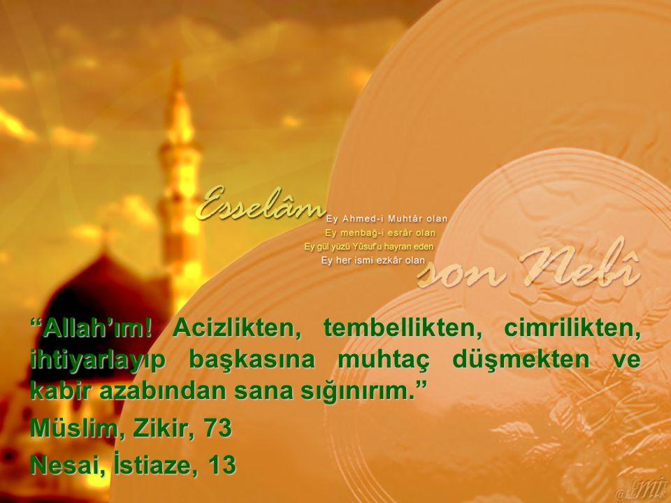 Allah'ım! Acizlikten, tembellikten, cimrilikten, ihtiyarlayıp başkasına muhtaç düşmekten ve kabir azabından sana sığınırım.