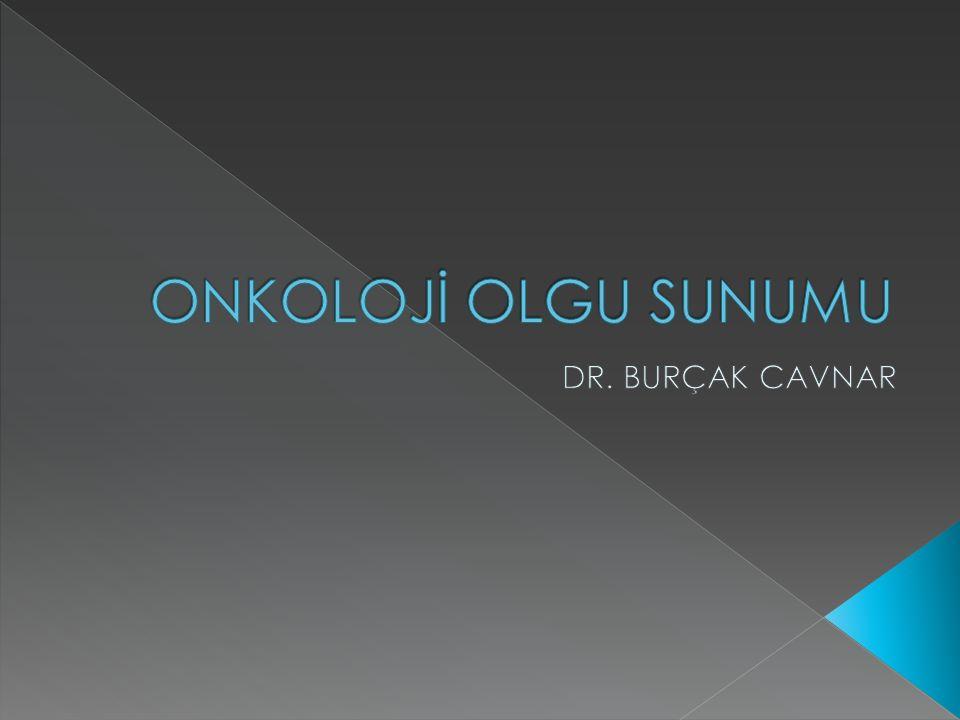 ONKOLOJİ OLGU SUNUMU DR. BURÇAK CAVNAR
