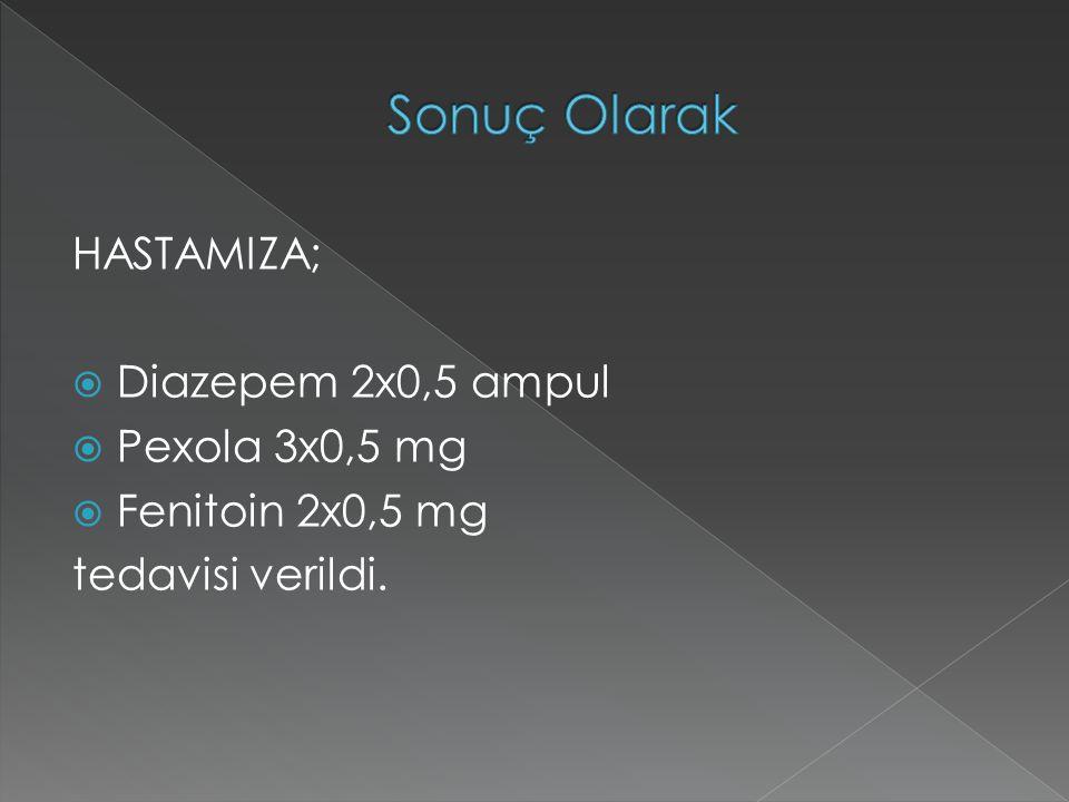 Sonuç Olarak HASTAMIZA; Diazepem 2x0,5 ampul Pexola 3x0,5 mg