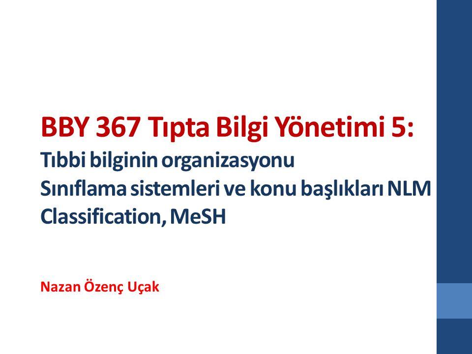 BBY 367 Tıpta Bilgi Yönetimi 5: Tıbbi bilginin organizasyonu Sınıflama sistemleri ve konu başlıkları NLM Classification, MeSH