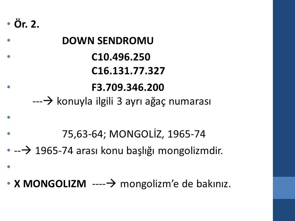 Ör. 2. DOWN SENDROMU. C10.496.250 C16.131.77.327. F3.709.346.200 --- konuyla ilgili 3 ayrı ağaç numarası.