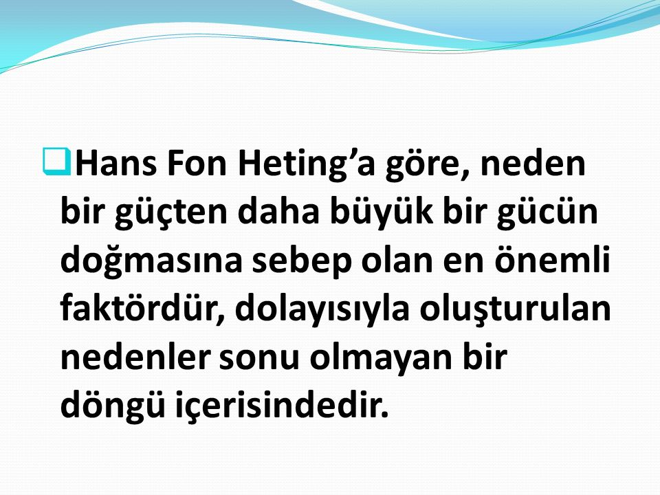 Hans Fon Heting'a göre, neden bir güçten daha büyük bir gücün doğmasına sebep olan en önemli faktördür, dolayısıyla oluşturulan nedenler sonu olmayan bir döngü içerisindedir.