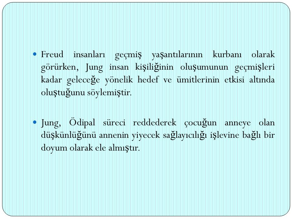 Freud insanları geçmiş yaşantılarının kurbanı olarak görürken, Jung insan kişiliğinin oluşumunun geçmişleri kadar geleceğe yönelik hedef ve ümitlerinin etkisi altında oluştuğunu söylemiştir.