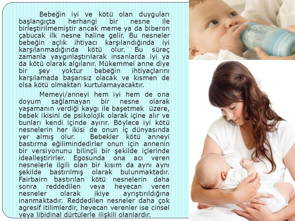 Bebeğin iyi ve kötü olan duyguları başlangıçta herhangi bir nesne ile birleştirilmemiştir ancak meme ya da biberon çabucak ilk nesne haline gelir.