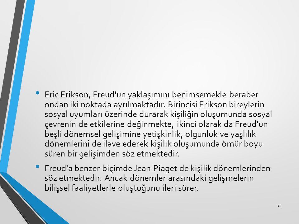 Eric Erikson, Freud un yaklaşımını benimsemekle beraber ondan iki noktada ayrılmaktadır. Birincisi Erikson bireylerin sosyal uyumları üzerinde durarak kişiliğin oluşumunda sosyal çevrenin de etkilerine değinmekte, ikinci olarak da Freud un beşli dönemsel gelişimine yetişkinlik, olgunluk ve yaşlılık dönemlerini de ilave ederek kişilik oluşumunda ömür boyu süren bir gelişimden söz etmektedir.