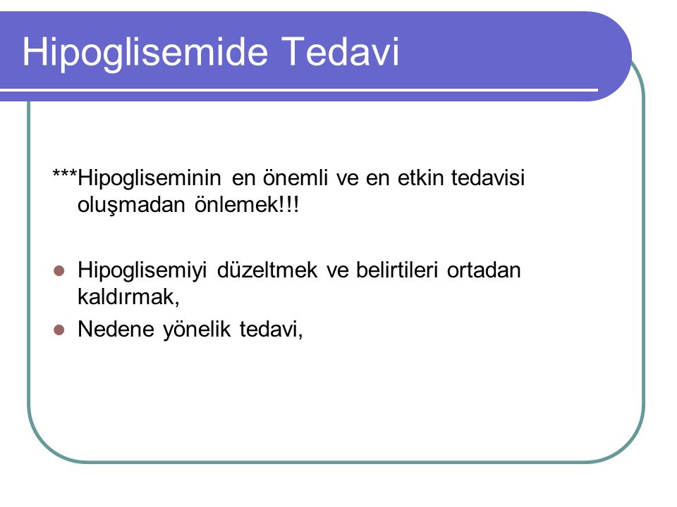 Hipoglisemide Tedavi ***Hipogliseminin en önemli ve en etkin tedavisi oluşmadan önlemek!!! Hipoglisemiyi düzeltmek ve belirtileri ortadan kaldırmak,