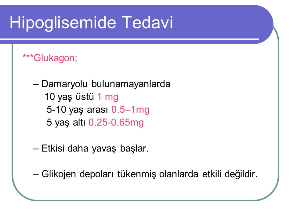 Hipoglisemide Tedavi ***Glukagon; – Damaryolu bulunamayanlarda