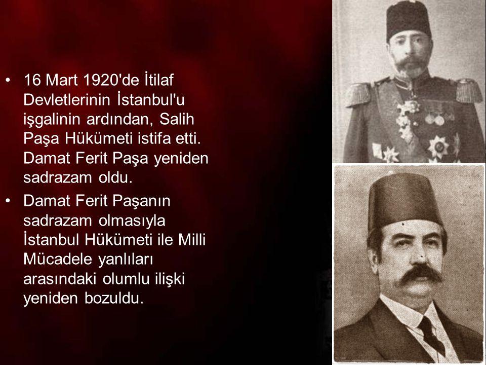 16 Mart 1920 de İtilaf Devletlerinin İstanbul u işgalinin ardından, Salih Paşa Hükümeti istifa etti. Damat Ferit Paşa yeniden sadrazam oldu.