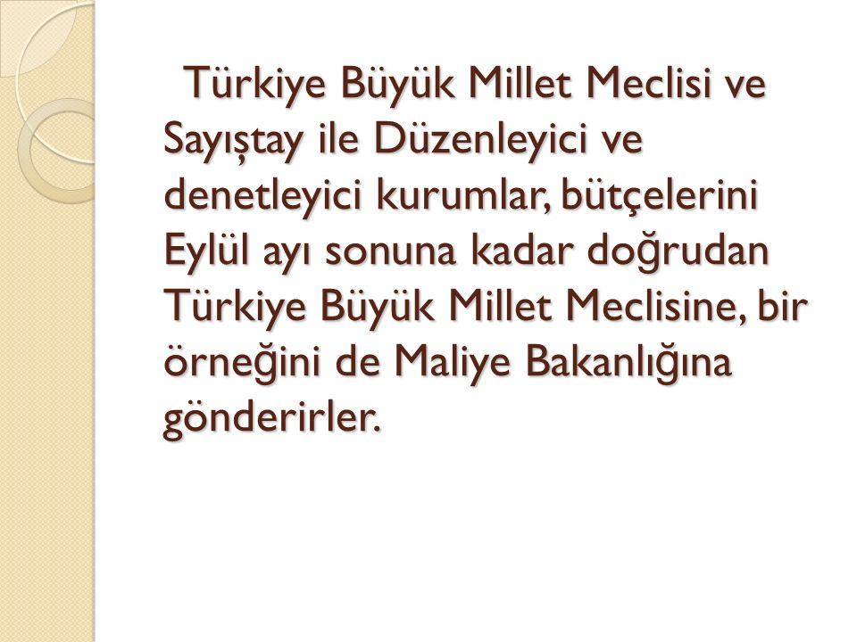 Türkiye Büyük Millet Meclisi ve Sayıştay ile Düzenleyici ve denetleyici kurumlar, bütçelerini Eylül ayı sonuna kadar doğrudan Türkiye Büyük Millet Meclisine, bir örneğini de Maliye Bakanlığına gönderirler.