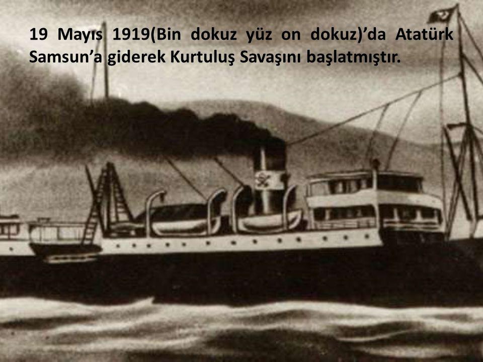 19 Mayıs 1919(Bin dokuz yüz on dokuz)'da Atatürk Samsun'a giderek Kurtuluş Savaşını başlatmıştır.