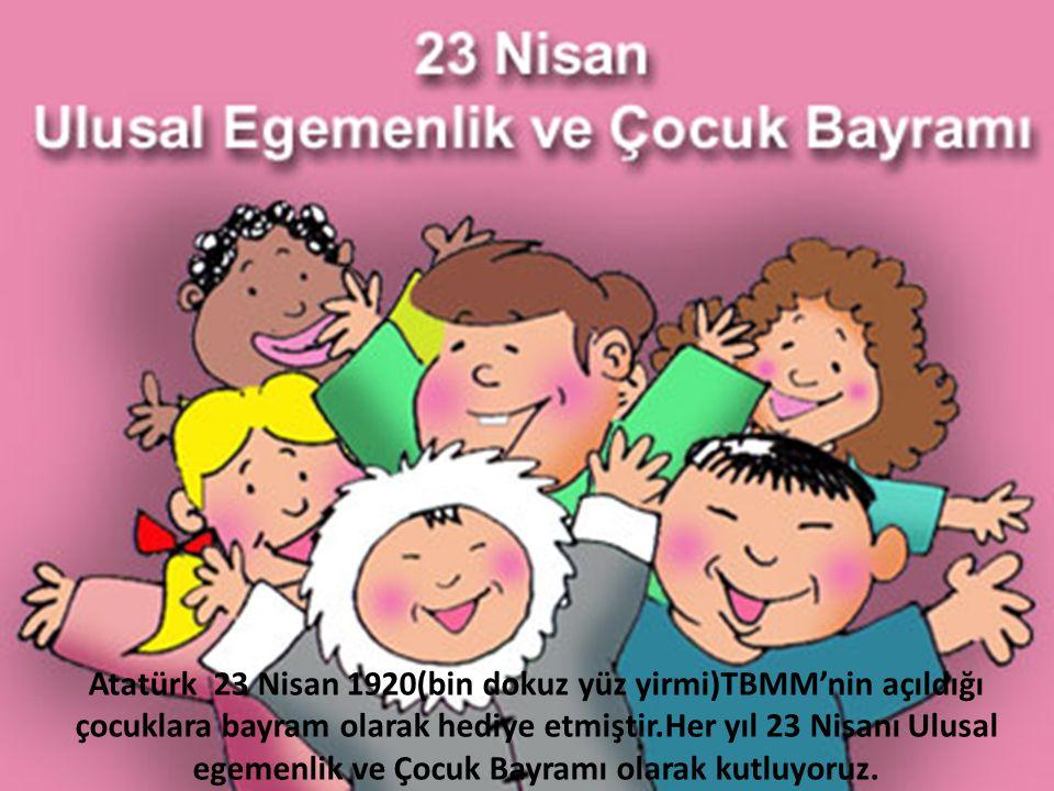 Atatürk 23 Nisan 1920(bin dokuz yüz yirmi)TBMM'nin açıldığı çocuklara bayram olarak hediye etmiştir.Her yıl 23 Nisanı Ulusal egemenlik ve Çocuk Bayramı olarak kutluyoruz.