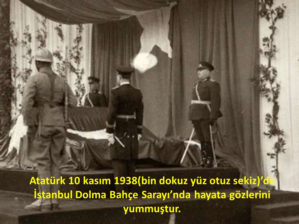 Atatürk 10 kasım 1938(bin dokuz yüz otuz sekiz)'de İstanbul Dolma Bahçe Sarayı'nda hayata gözlerini yummuştur.