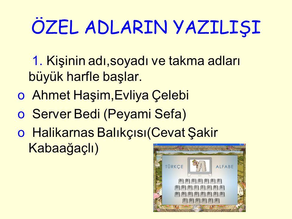 ÖZEL ADLARIN YAZILIŞI 1. Kişinin adı,soyadı ve takma adları büyük harfle başlar. Ahmet Haşim,Evliya Çelebi.
