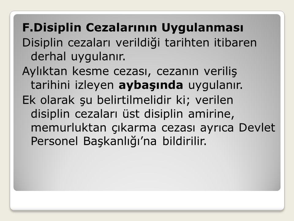 F.Disiplin Cezalarının Uygulanması Disiplin cezaları verildiği tarihten itibaren derhal uygulanır.