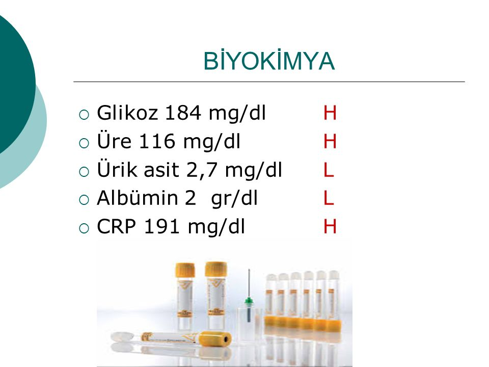 BİYOKİMYA Glikoz 184 mg/dl H Üre 116 mg/dl H Ürik asit 2,7 mg/dl L