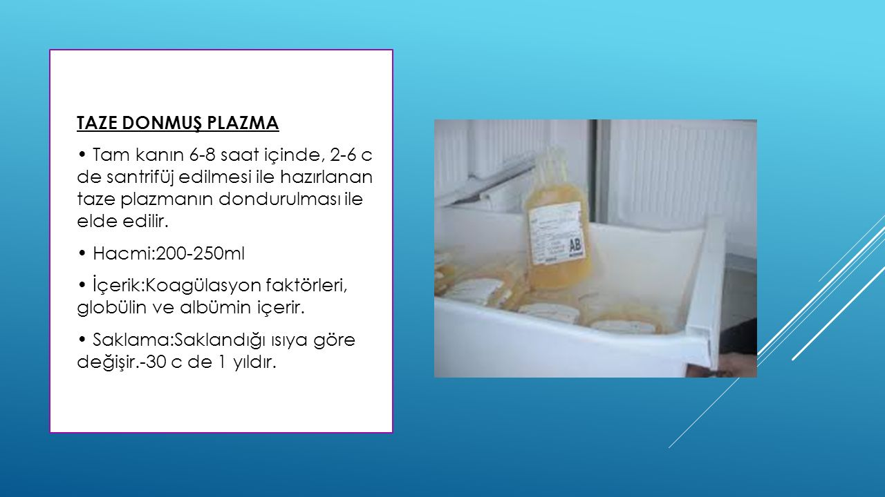 TAZE DONMUŞ PLAZMA • Tam kanın 6-8 saat içinde, 2-6 c de santrifüj edilmesi ile hazırlanan taze plazmanın dondurulması ile elde edilir.