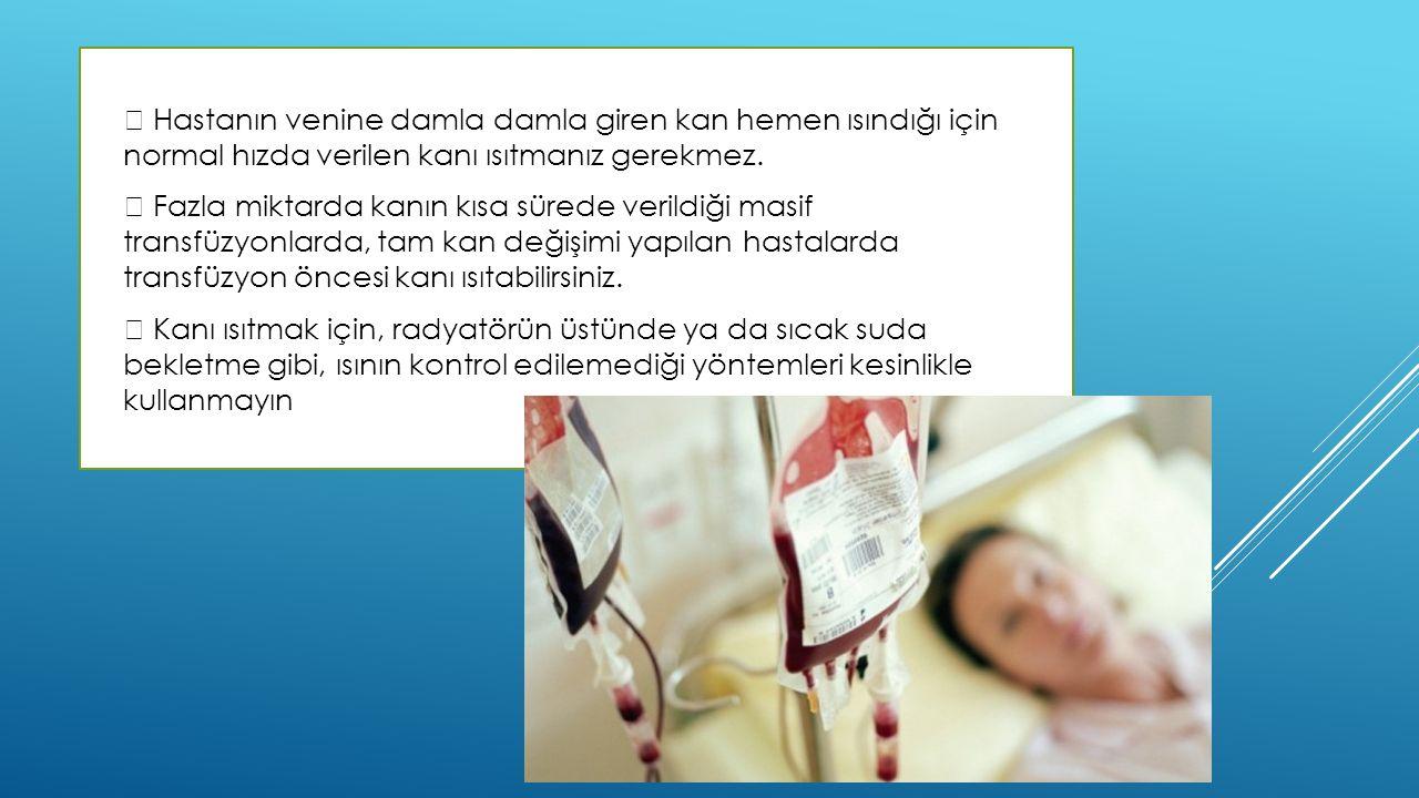  Hastanın venine damla damla giren kan hemen ısındığı için normal hızda verilen kanı ısıtmanız gerekmez.