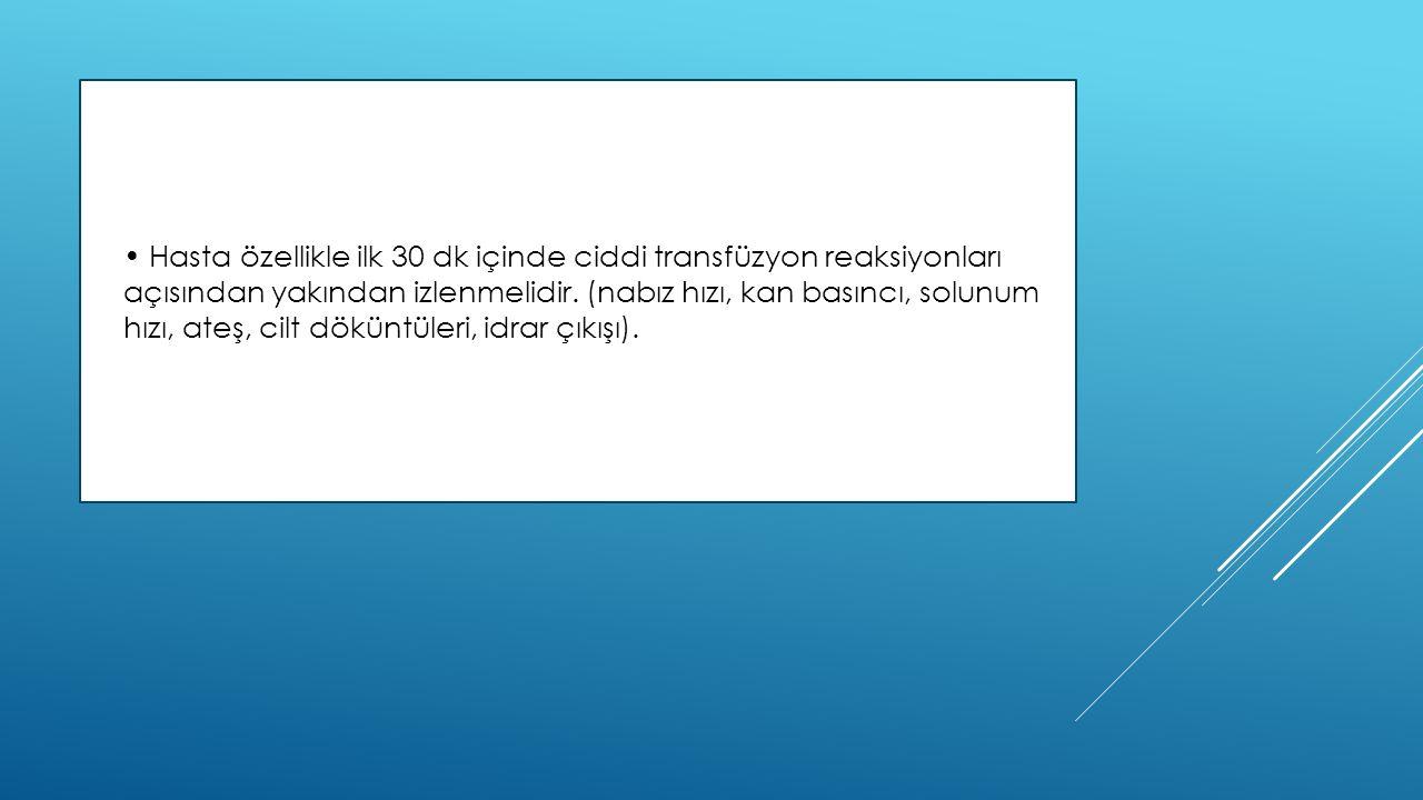 • Hasta özellikle ilk 30 dk içinde ciddi transfüzyon reaksiyonları açısından yakından izlenmelidir.
