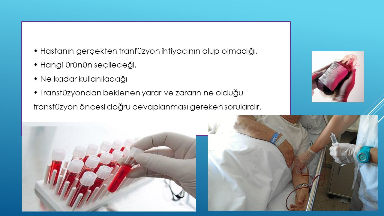 • Hastanın gerçekten tranfüzyon ihtiyacının olup olmadığı,