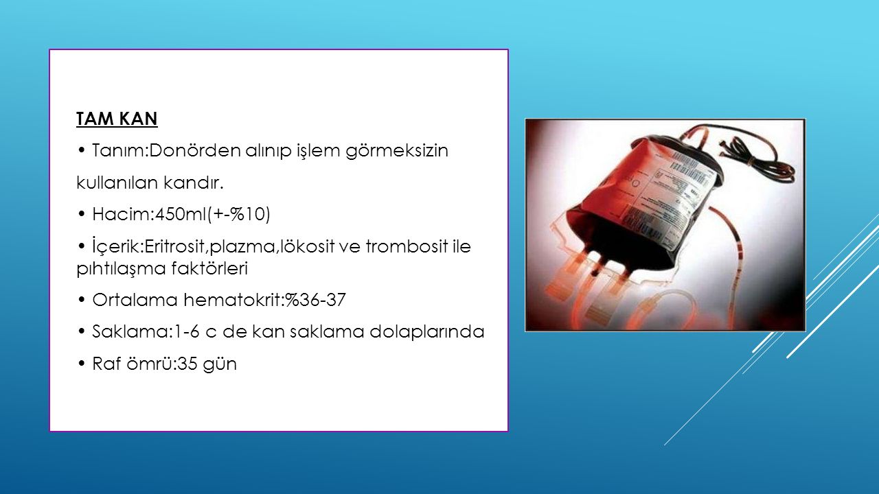 TAM KAN • Tanım:Donörden alınıp işlem görmeksizin. kullanılan kandır. • Hacim:450ml(+-%10)