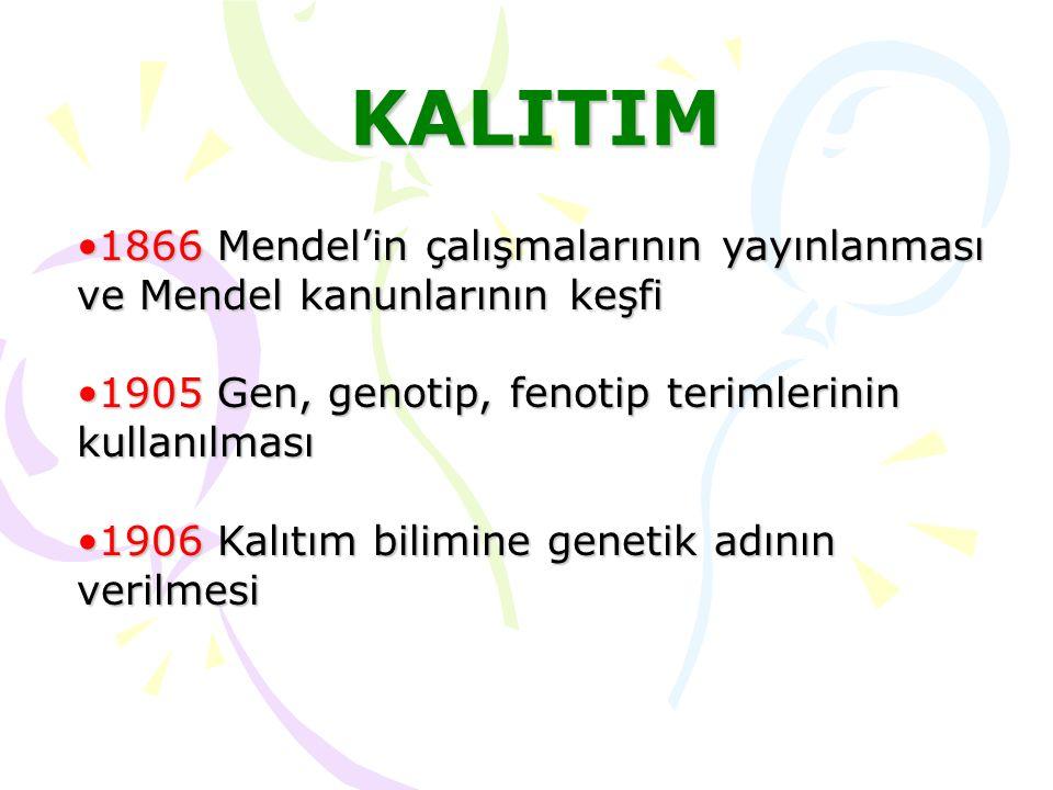 KALITIM 1866 Mendel'in çalışmalarının yayınlanması ve Mendel kanunlarının keşfi. 1905 Gen, genotip, fenotip terimlerinin kullanılması.