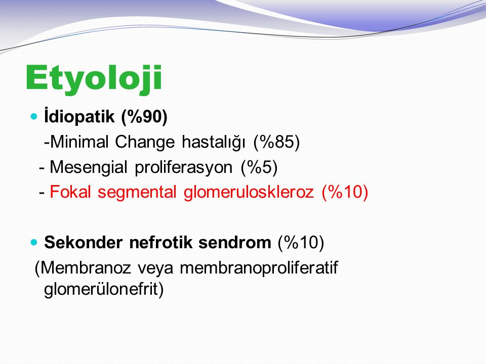 Etyoloji İdiopatik (%90) -Minimal Change hastalığı (%85)