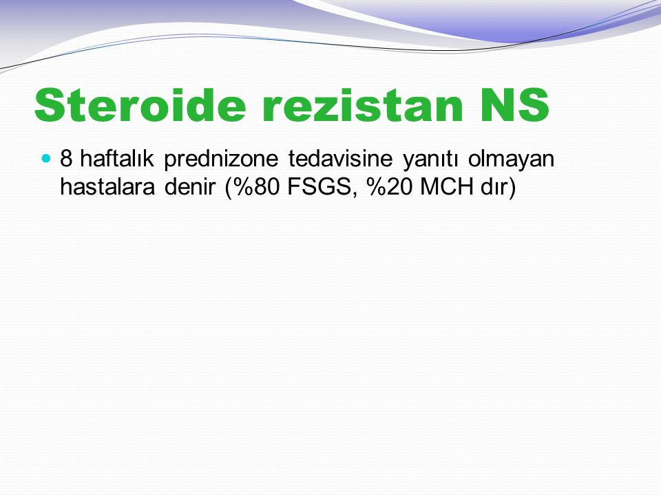 Steroide rezistan NS 8 haftalık prednizone tedavisine yanıtı olmayan hastalara denir (%80 FSGS, %20 MCH dır)