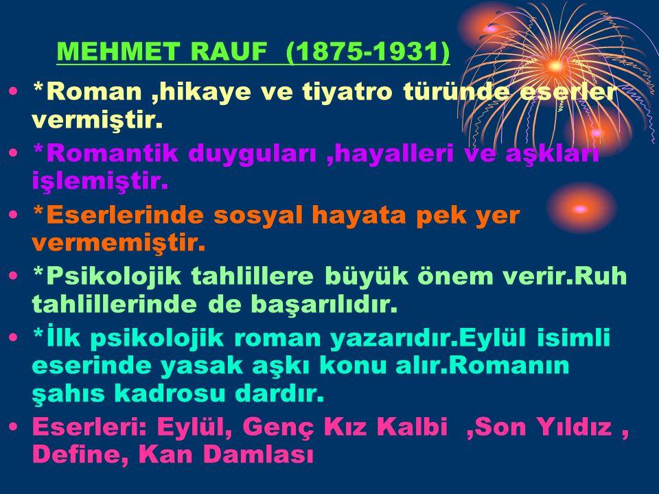 MEHMET RAUF (1875-1931) *Roman ,hikaye ve tiyatro türünde eserler vermiştir. *Romantik duyguları ,hayalleri ve aşkları işlemiştir.