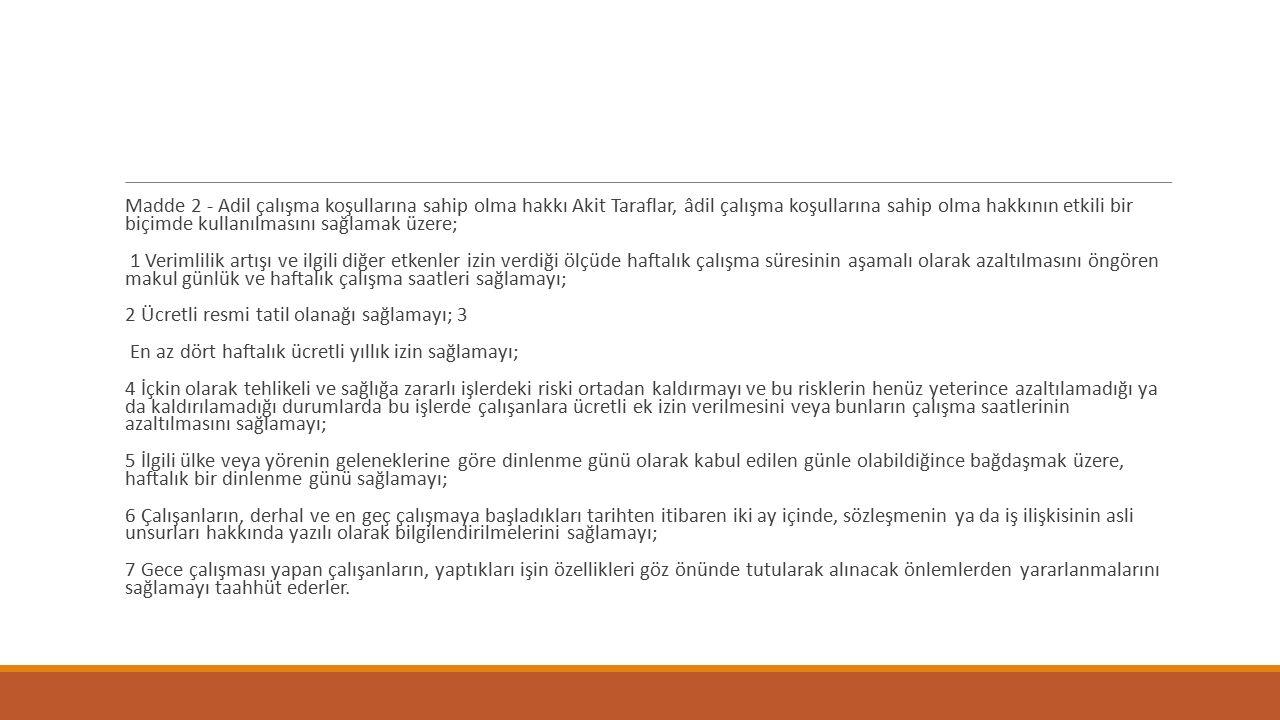 Madde 2 - Adil çalışma koşullarına sahip olma hakkı Akit Taraflar, âdil çalışma koşullarına sahip olma hakkının etkili bir biçimde kullanılmasını sağlamak üzere;