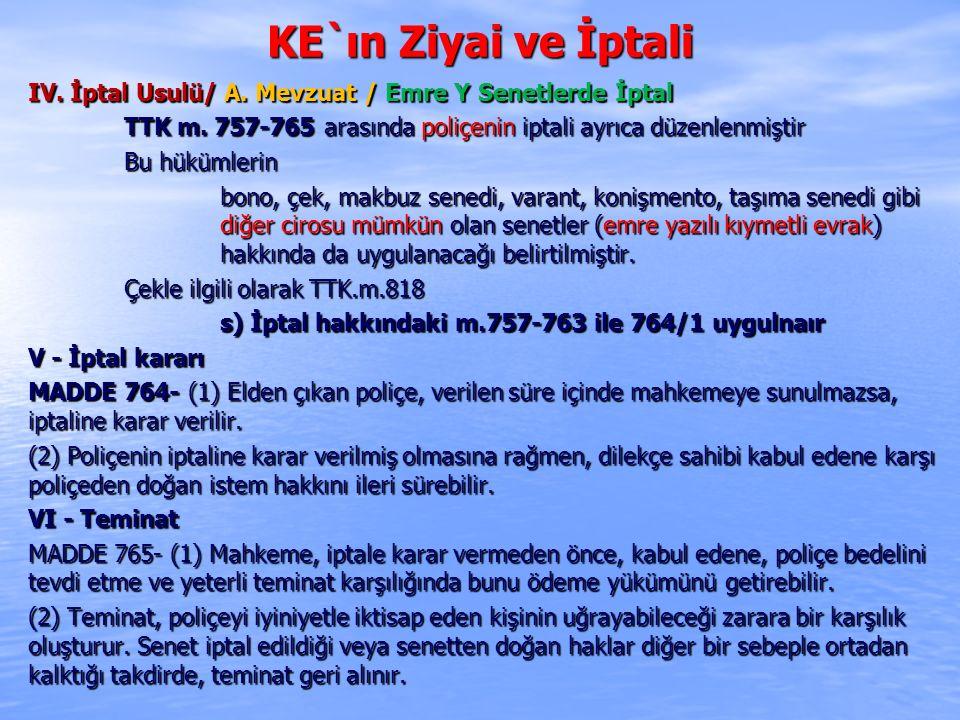 KE`ın Ziyai ve İptali IV. İptal Usulü/ A. Mevzuat / Emre Y Senetlerde İptal. TTK m. 757-765 arasında poliçenin iptali ayrıca düzenlenmiştir.