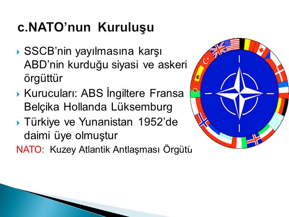 c.NATO'nun Kuruluşu SSCB'nin yayılmasına karşı ABD'nin kurduğu siyasi ve askeri örgüttür.