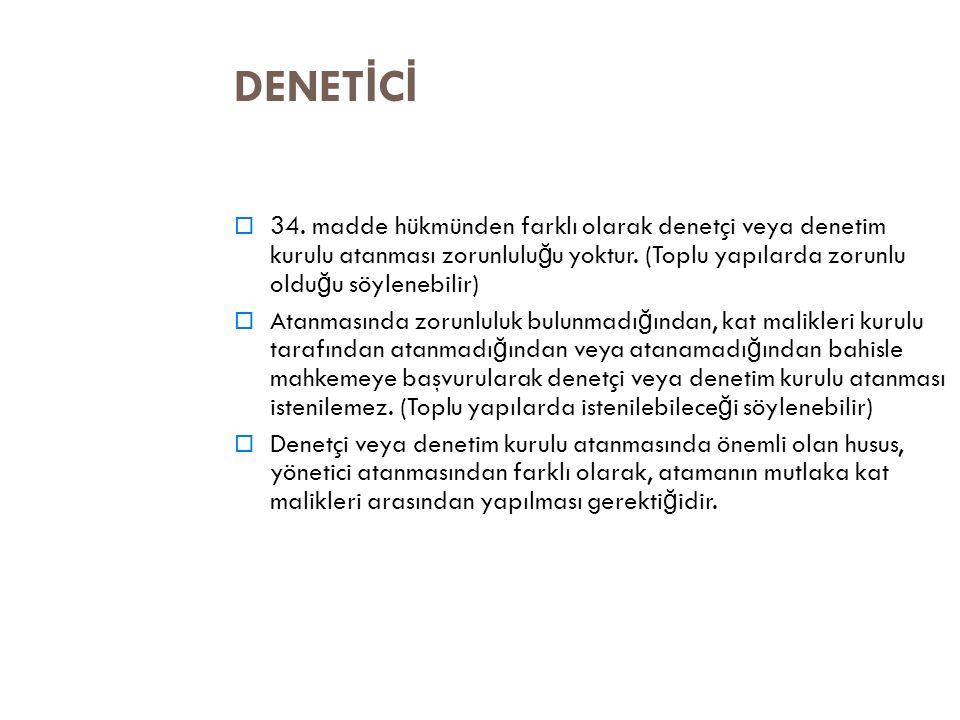 DENETİCİ 34. madde hükmünden farklı olarak denetçi veya denetim kurulu atanması zorunluluğu yoktur. (Toplu yapılarda zorunlu olduğu söylenebilir)