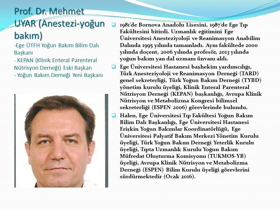 Prof. Dr. Mehmet UYAR (Anestezi-yoğun bakım) -Ege ÜTFH Yoğun Bakım Bilim Dalı Başkanı - KEPAN (Klinik Enteral Parenteral Nütrisyon Derneği) Eski Başkan - Yoğun Bakım Derneği Yeni Başkanı