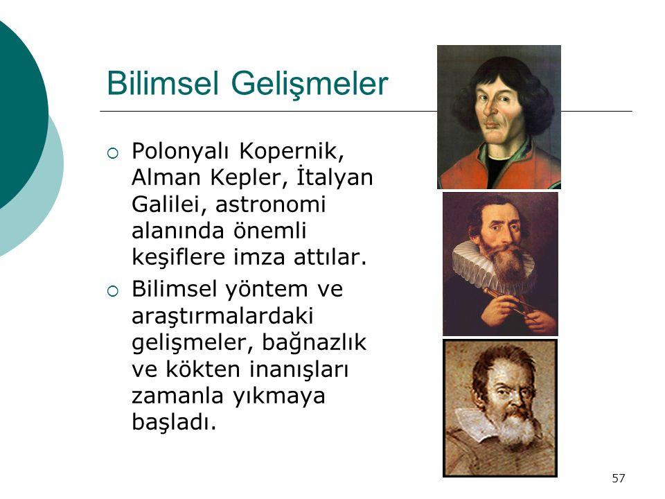 Bilimsel Gelişmeler Polonyalı Kopernik, Alman Kepler, İtalyan Galilei, astronomi alanında önemli keşiflere imza attılar.