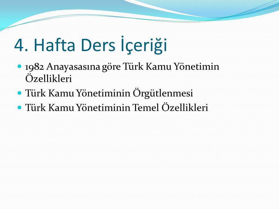 4. Hafta Ders İçeriği 1982 Anayasasına göre Türk Kamu Yönetimin Özellikleri. Türk Kamu Yönetiminin Örgütlenmesi.