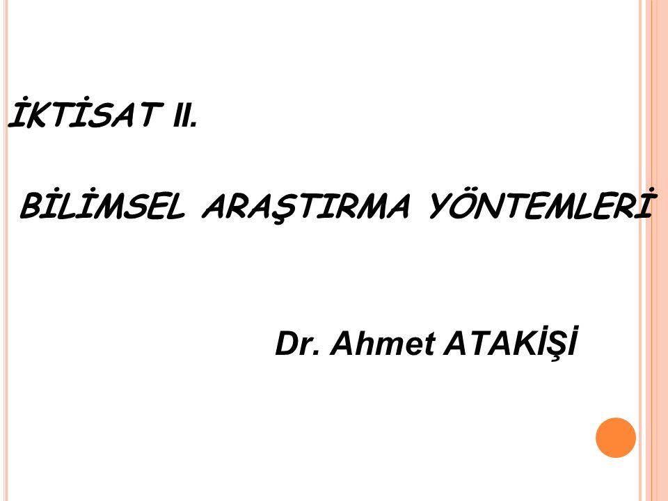 İKTİSAT II. BİLİMSEL ARAŞTIRMA YÖNTEMLERİ Dr. Ahmet ATAKİŞİ