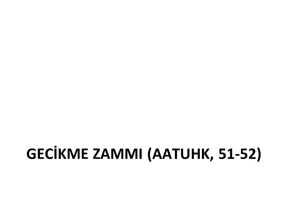 GECİKME ZAMMI (AATUHK, 51-52)