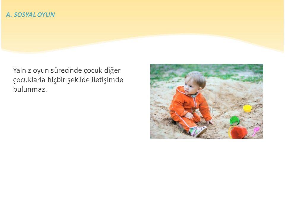 A. SOSYAL OYUN Yalnız oyun sürecinde çocuk diğer çocuklarla hiçbir şekilde iletişimde bulunmaz.