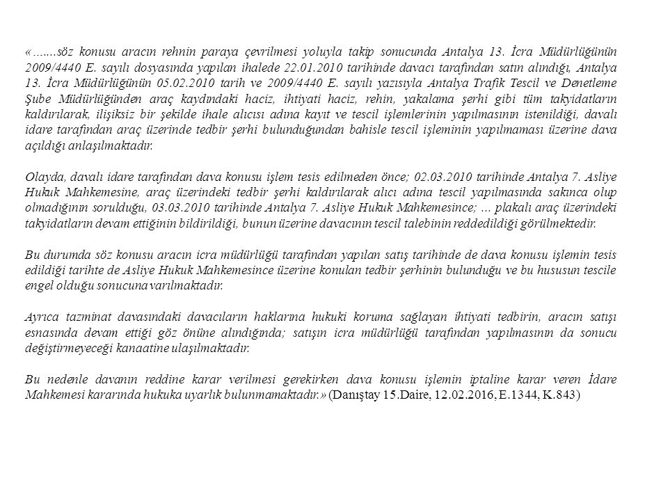 «…....söz konusu aracın rehnin paraya çevrilmesi yoluyla takip sonucunda Antalya 13. İcra Müdürlüğünün 2009/4440 E. sayılı dosyasında yapılan ihalede 22.01.2010 tarihinde davacı tarafından satın alındığı, Antalya 13. İcra Müdürlüğünün 05.02.2010 tarih ve 2009/4440 E. sayılı yazısıyla Antalya Trafik Tescil ve Denetleme Şube Müdürlüğünden araç kaydındaki haciz, ihtiyati haciz, rehin, yakalama şerhi gibi tüm takyidatların kaldırılarak, ilişiksiz bir şekilde ihale alıcısı adına kayıt ve tescil işlemlerinin yapılmasının istenildiği, davalı idare tarafından araç üzerinde tedbir şerhi bulunduğundan bahisle tescil işleminin yapılmaması üzerine dava açıldığı anlaşılmaktadır.
