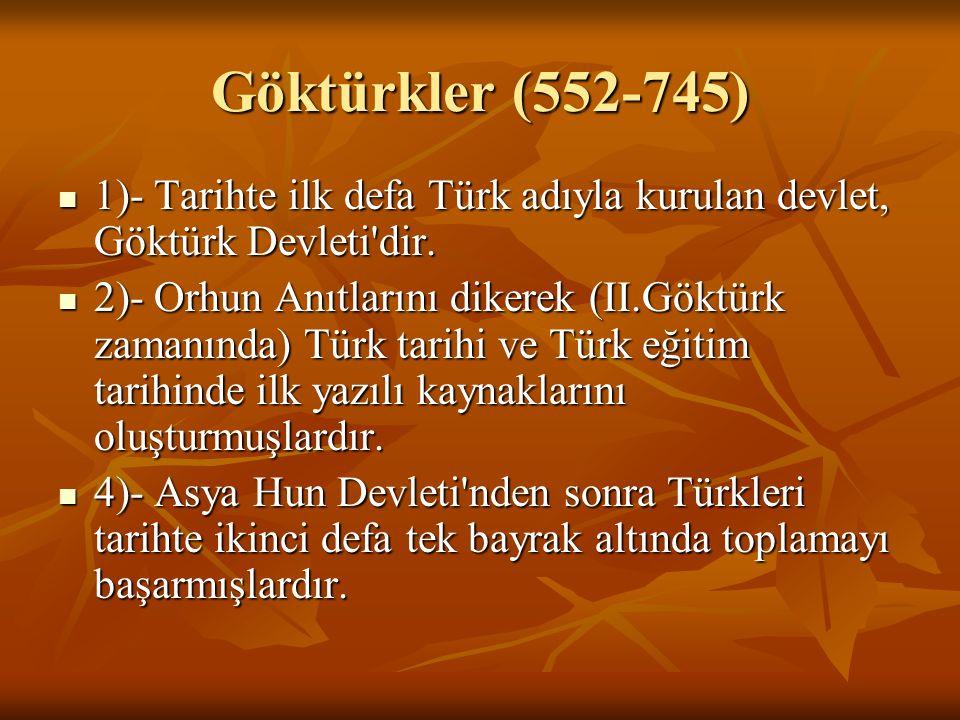 Göktürkler (552-745) 1)- Tarihte ilk defa Türk adıyla kurulan devlet, Göktürk Devleti dir.