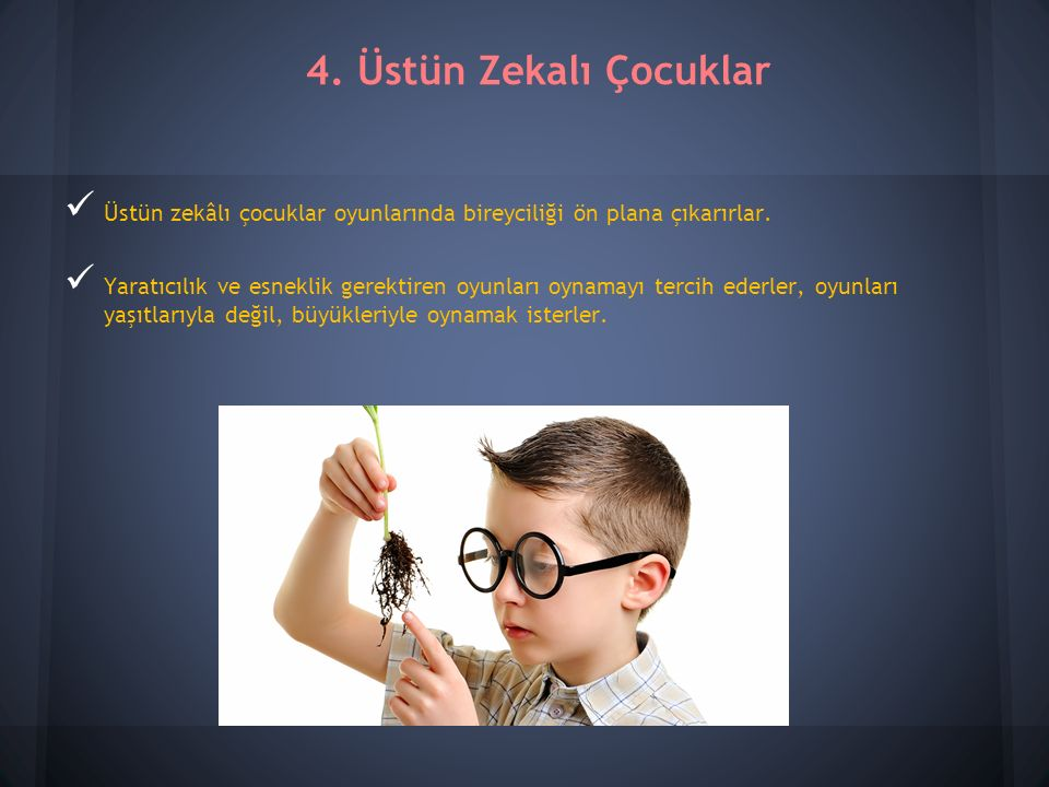 4. Üstün Zekalı Çocuklar Üstün zekâlı çocuklar oyunlarında bireyciliği ön plana çıkarırlar.