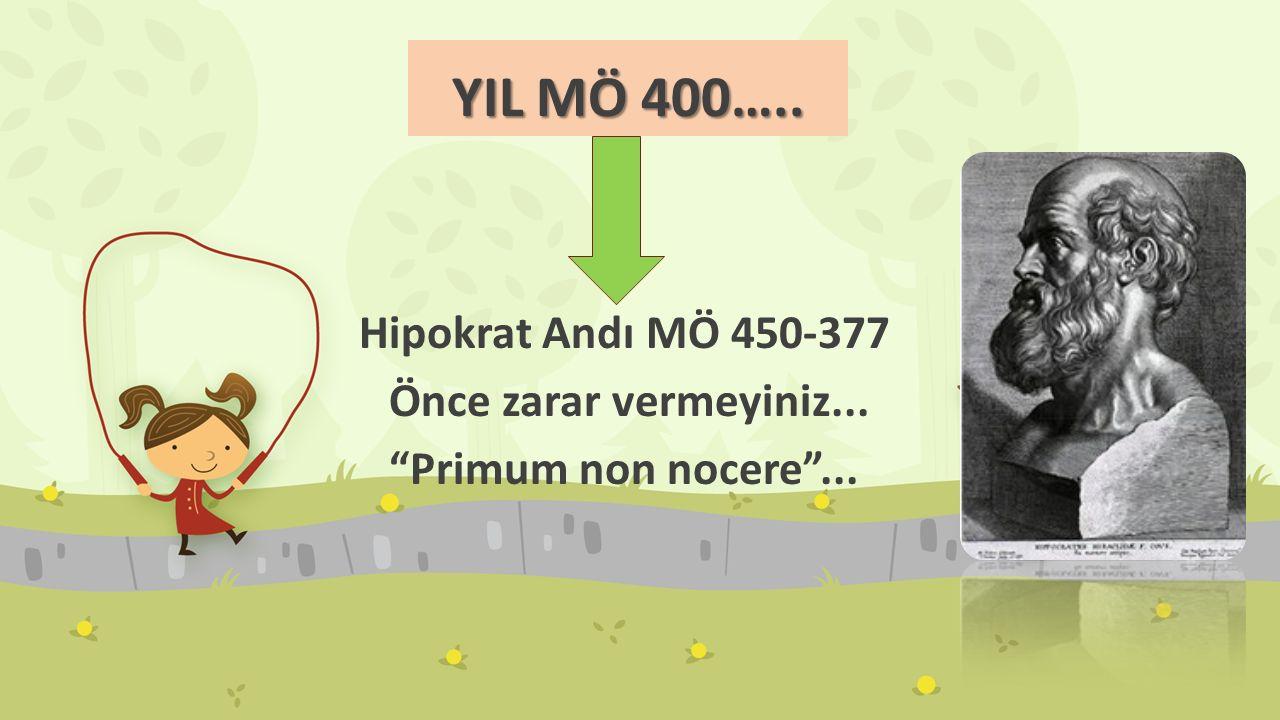 YIL MÖ 400….. Hipokrat Andı MÖ 450-377 Önce zarar vermeyiniz...