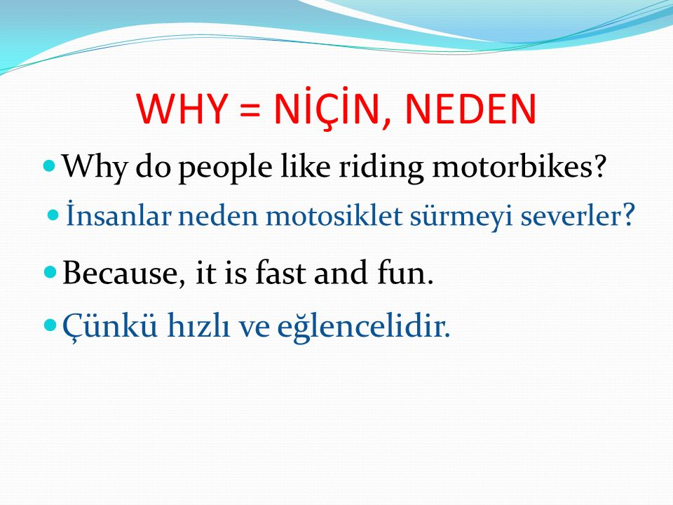 WHY = NİÇİN, NEDEN Because, it is fast and fun.