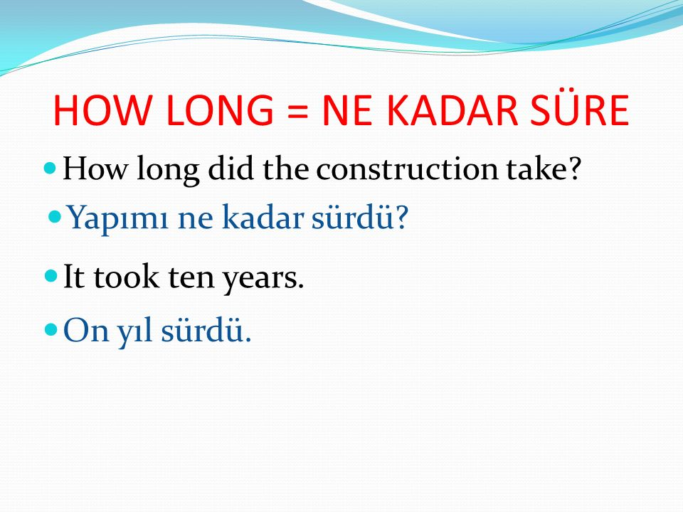HOW LONG = NE KADAR SÜRE Yapımı ne kadar sürdü It took ten years.