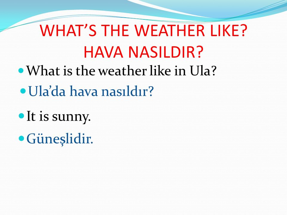 WHAT'S THE WEATHER LIKE HAVA NASILDIR